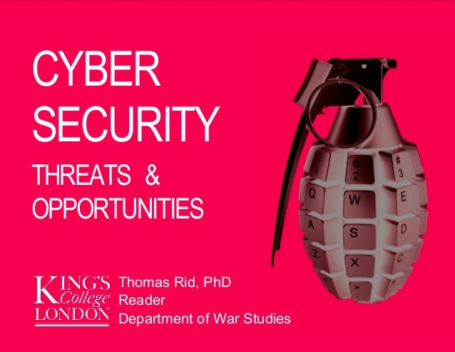 21 April 2013 CYBER SECURITY THREATS & OPPORTUNITIES Thomas Rid, PhD Reader Department of War Studies