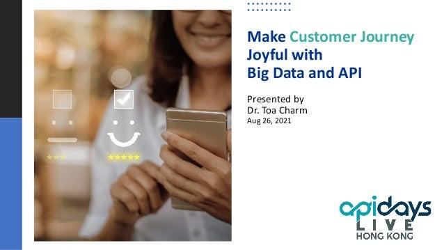 Make Customer Journey Joyful with Big Data and API Presented by Dr. Toa Charm Aug 26, 2021