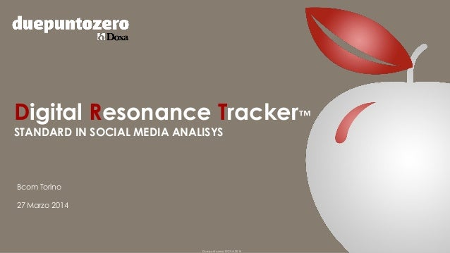 Duepuntozero DOXA 2014 Digital Resonance Tracker™ STANDARD IN SOCIAL MEDIA ANALISYS Bcom Torino 27 Marzo 2014