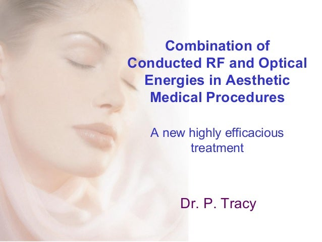 Combination of Conducted RF and Optical Energies in Aesthetic Medical Procedures A new highly efficacious treatment Dr. P....
