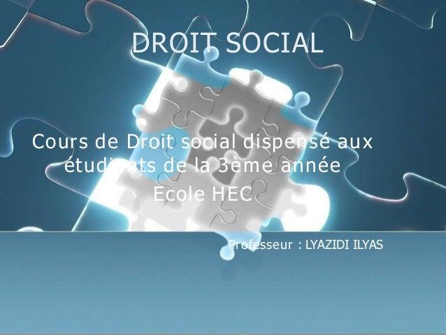 DROIT SOCIAL Cours de Droit social dispensé aux étudiants de la 3ème année Ecole HEC Professeur : LYAZIDI ILYAS