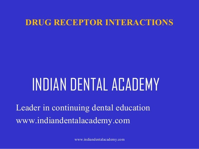 DRUG RECEPTOR INTERACTIONS  INDIAN DENTAL ACADEMY Leader in continuing dental education www.indiandentalacademy.com www.in...