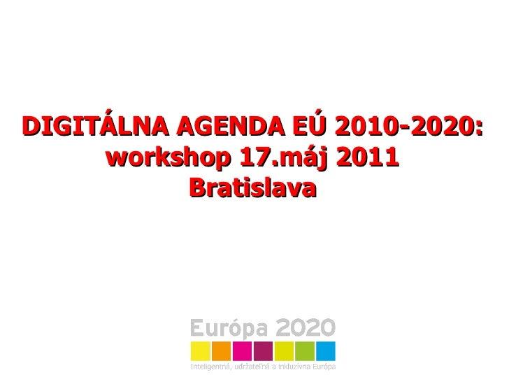 DIGITÁLNA AGENDA EÚ 2010-2020: workshop 17.máj 2011 Bratislava