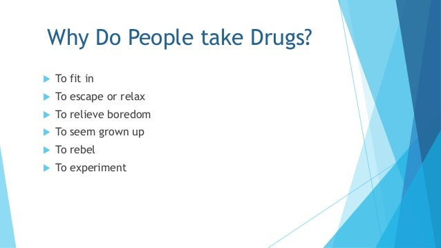 why people use the drugs A life of taking to drugs is akin to christopher marlow's doctor faustus, where the scholar faustus sells his soul to the devil for momentary pleasure here, listed out by mental health researchers, we put together top 10 reasons that justify why people use drugs.