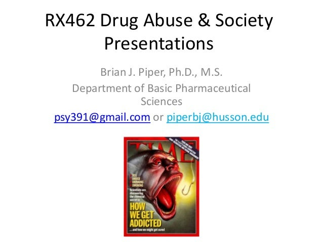 RX462 Drug Abuse & SocietyPresentationsBrian J. Piper, Ph.D., M.S.Department of Basic PharmaceuticalSciencespsy391@gmail.c...