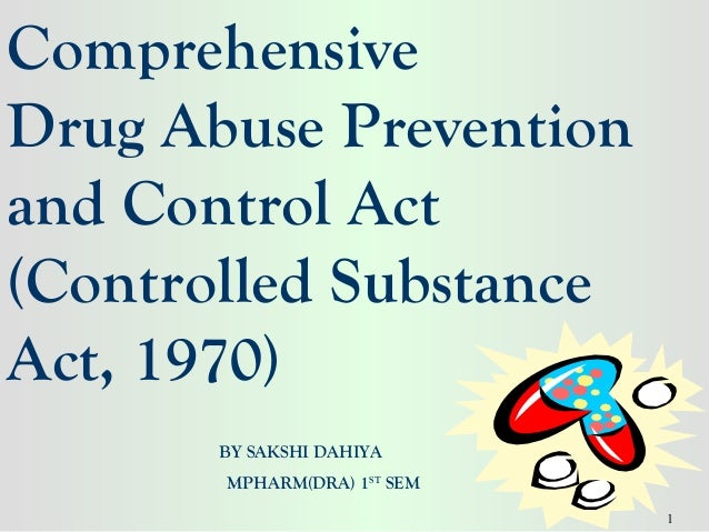 ComprehensiveDrug Abuse Preventionand Control Act(Controlled SubstanceAct, 1970)       BY SAKSHI DAHIYA       MPHARM(DRA) ...