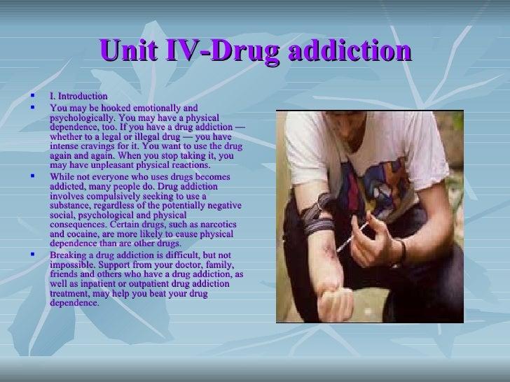 Unit IV-Drug addiction <ul><li>I. Introduction </li></ul><ul><li>You may be hooked emotionally and psychologically. You ma...