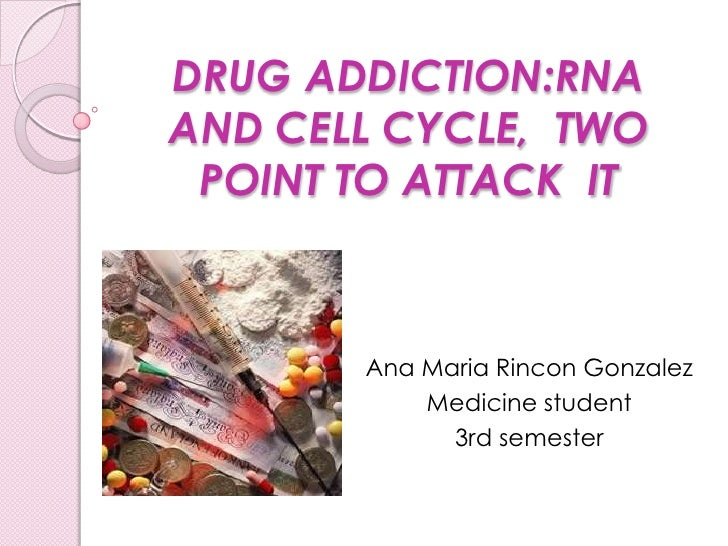 DRUG ADDICTION:RNA AND CELL CYCLE,  TWO POINT TO ATTACK  IT <br />Ana MariaRinconGonzalez<br />Medicine student<br />3rd s...