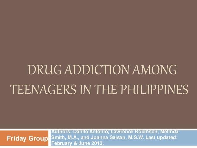 DRUG ADDICTION AMONG TEENAGERS IN THE PHILIPPINES Authors: Danilo Antonio, Lawrence Robinson, Melinda Smith, M.A., and Joa...