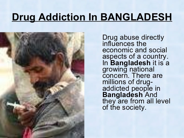 drug addiction in bangladesh essay Drug addiction essay : decide that you want it more than you are afraid of it [ drug addiction essay ].