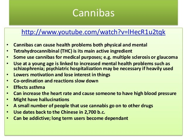 Cannibas http://www.youtube.com/watch?v=lHecR1u2tqk • Cannibas can cause health problems both physical and mental • Tetrah...