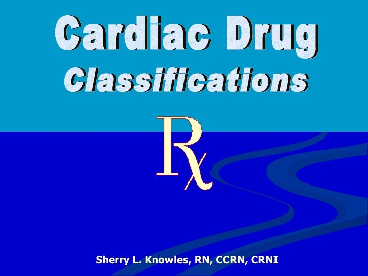 Cardiac Drug Sherry L. Knowles, RN, CCRN, CRNI Classifications