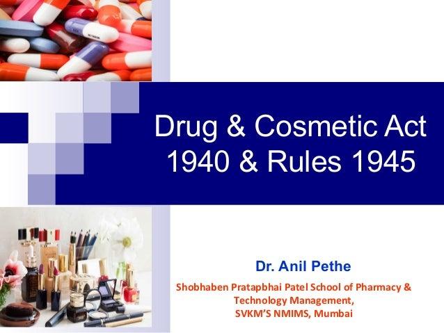 Drug & Cosmetic Act 1940 & Rules 1945 Dr. Anil Pethe Shobhaben Pratapbhai Patel School of Pharmacy & Technology Management...