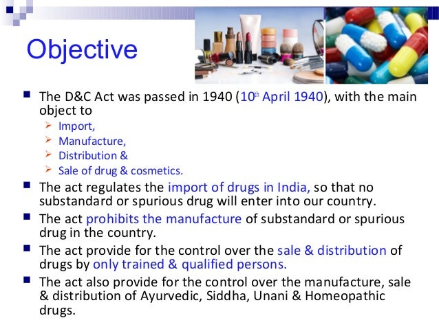 Objective  The D&C Act was passed in 1940 (10th April 1940), with the main object to  Import,  Manufacture,  Distribut...