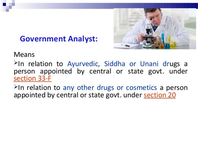 Duties of Government Analyst:  To cause analysis or testing of samples of drugs / cosmetics sent to him by Drug Inspector...