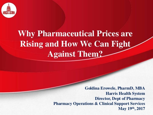 Why Pharmaceutical Prices are Rising and How We Can Fight Against Them? Goldina Erowele, PharmD, MBA Harris Health System ...