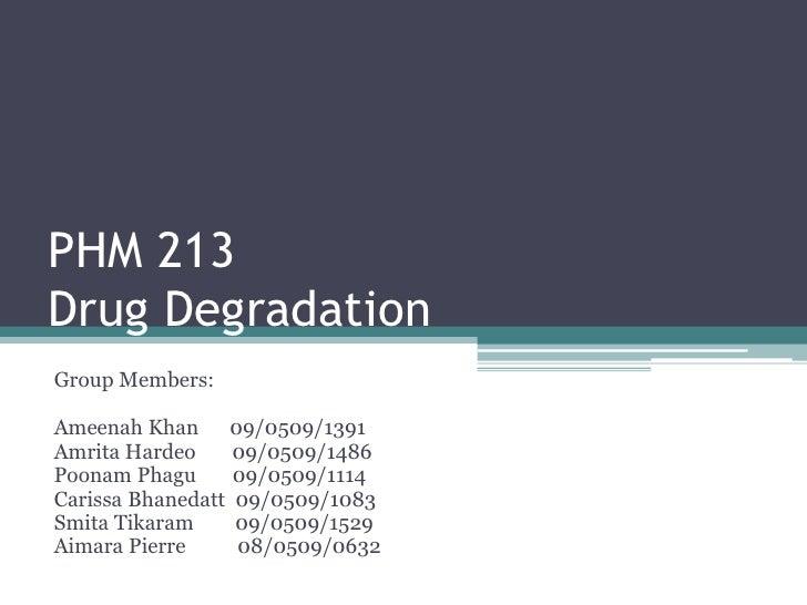 PHM 213Drug Degradation<br />Group Members:<br />Ameenah Khan      09/0509/1391<br />Amrita Hardeo       09/0509/1486<br /...