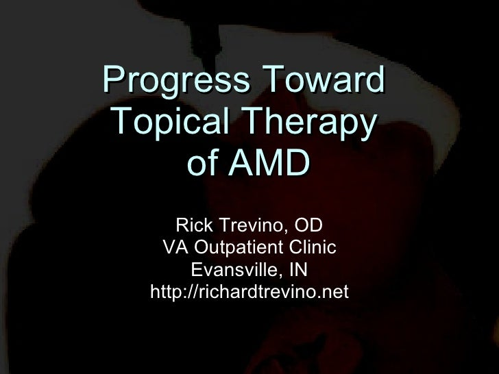 Progress Toward  Topical Therapy  of AMD Rick Trevino, OD VA Outpatient Clinic Evansville, IN http://richardtrevino.net