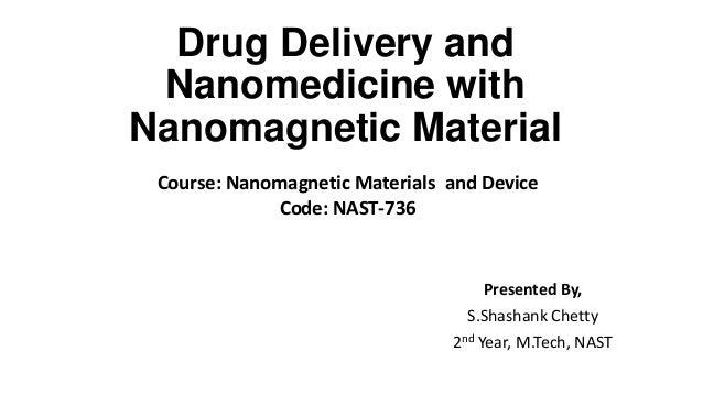 Drug Delivery and Nanomedicine with Nanomagnetic Material Course: Nanomagnetic Materials and Device Code: NAST-736  Presen...