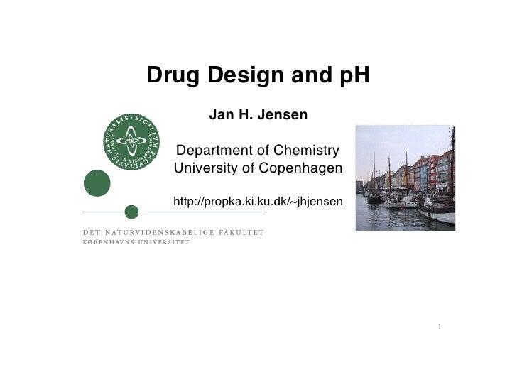 Drug Design and pH!        Jan H. Jensen!  Department of Chemistry!  University of Copenhagen!  http://propka.ki.ku.dk/~jh...