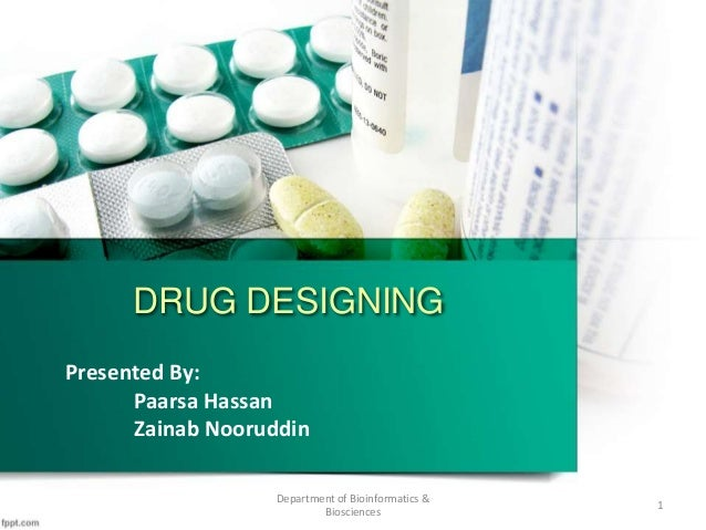 DRUG DESIGNING Presented By: Paarsa Hassan Zainab Nooruddin Department of Bioinformatics & Biosciences 1