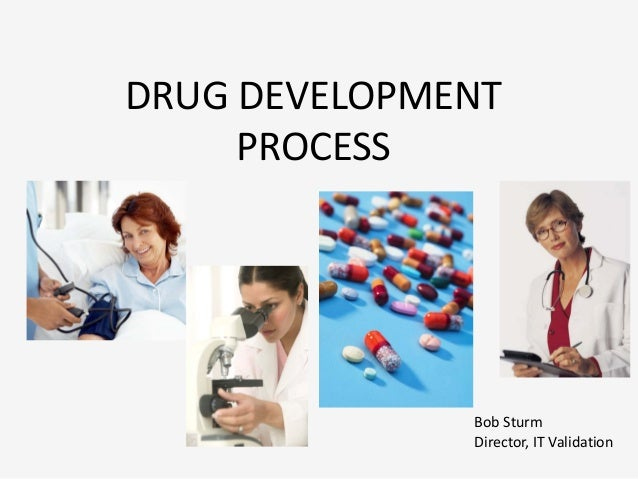 DRUG DEVELOPMENT     PROCESS              Bob Sturm              Director, IT Validation