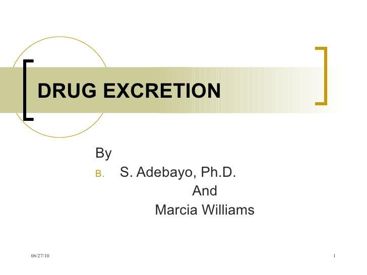 DRUG EXCRETION <ul><li>By </li></ul><ul><li>S. Adebayo, Ph.D. </li></ul><ul><li>And </li></ul><ul><li>Marcia Williams </li...