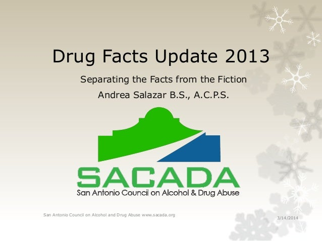 Drug Facts Update 2013 Separating the Facts from the Fiction Andrea Salazar B.S., A.C.P.S. 3/14/2014 San Antonio Council o...