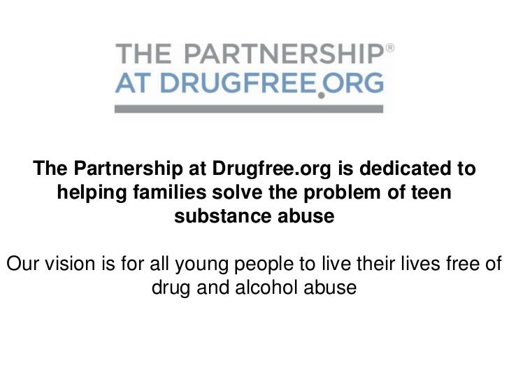 The Partnership at Drugfree.org is dedicated to     helping families solve the problem of teen                 substance a...