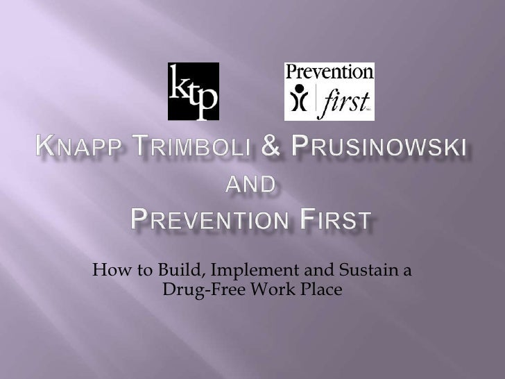 Knapp Trimboli & PrusinowskiandPrevention First<br />How to Build, Implement and Sustain a Drug-Free Work Place<br />