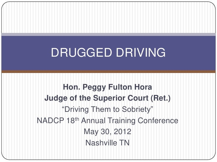 "DRUGGED DRIVING     Hon. Peggy Fulton Hora Judge of the Superior Court (Ret.)     ""Driving Them to Sobriety""NADCP 18th Ann..."