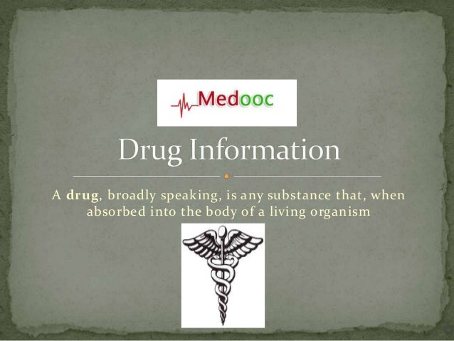 A drug, broadly speaking, is any substance that, when     absorbed into the body of a living organism