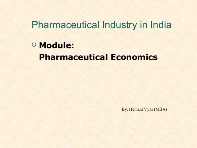 Pharmaceutical Industry in India  Module: Pharmaceutical Economics By: Hemant Vyas (MBA)