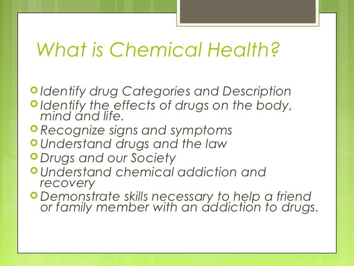 What is Chemical Health? Identify drug Categories and Description Identify the effects of drugs on the body,  mind and l...