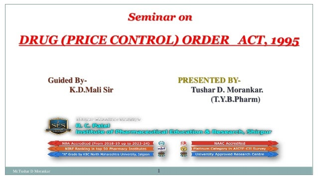 1 Seminar on DRUG (PRICE CONTROL) ORDER ACT, 1995 PRESENTED BY- Tushar D. Morankar. (T.Y.B.Pharm) Guided By- K.D.Mali Sir ...