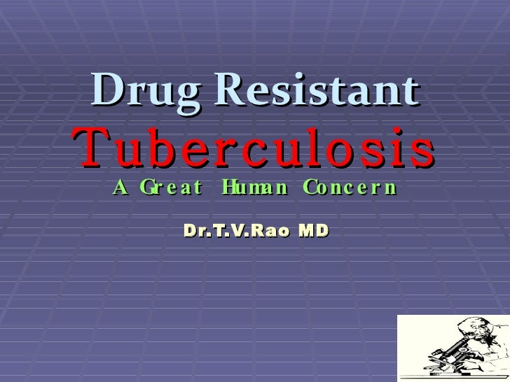 Drug Resistant   Tuberculosis A Great Human Concern Dr.T.V.Rao MD