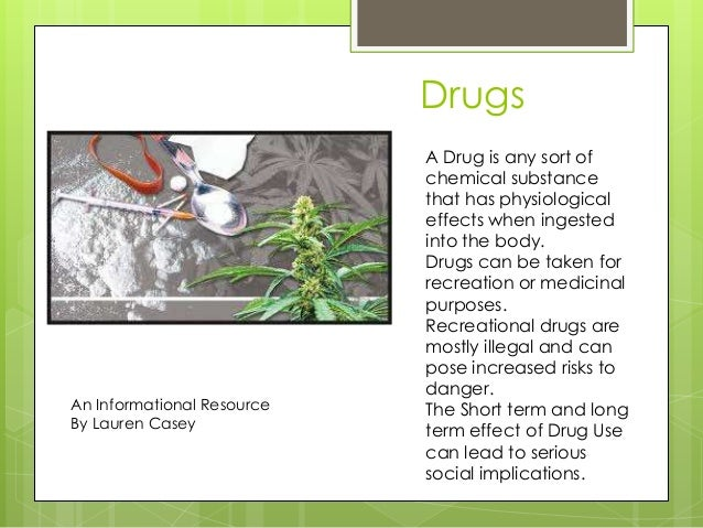 DrugsAn Informational ResourceBy Lauren CaseyA Drug is any sort ofchemical substancethat has physiologicaleffects when ing...