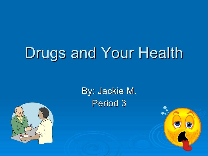 Drugs and Your Health By: Jackie M. Period 3