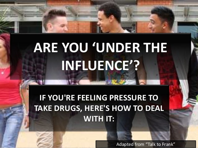 "ARE YOU 'UNDER THE INFLUENCE'? IF YOU'RE FEELING PRESSURE TO TAKE DRUGS, HERE'S HOW TO DEAL WITH IT: Adapted from ""Talk to..."