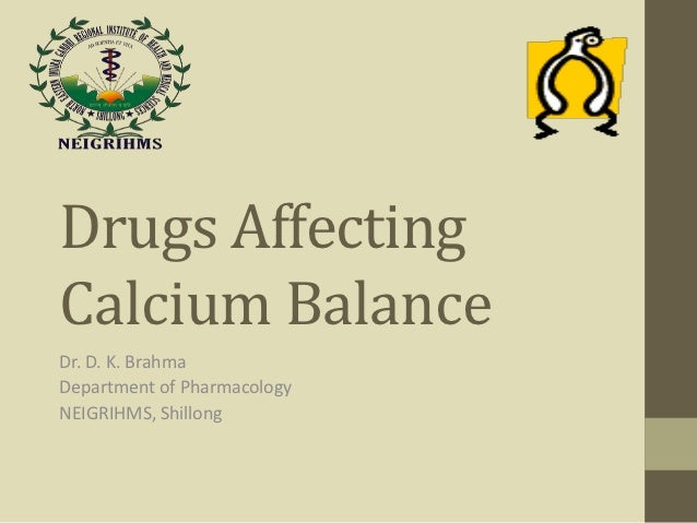 Drugs AffectingCalcium BalanceDr. D. K. BrahmaDepartment of PharmacologyNEIGRIHMS, Shillong