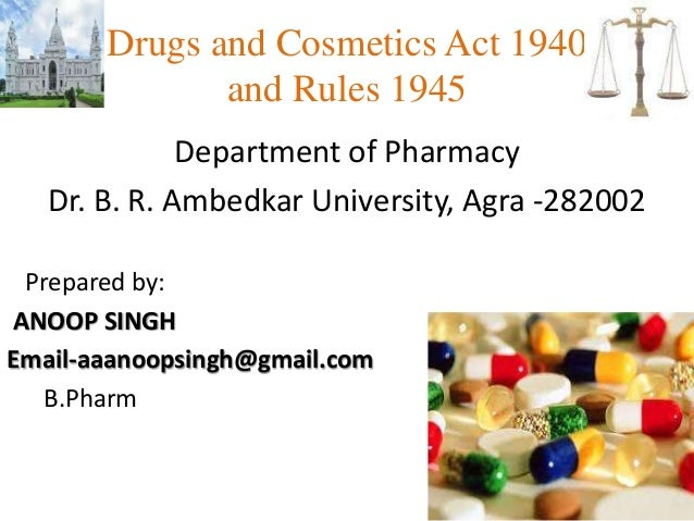 Drugs and Cosmetics Act 1940 and Rules 1945 Department of Pharmacy Dr. B. R. Ambedkar University, Agra -282002 Prepared by...
