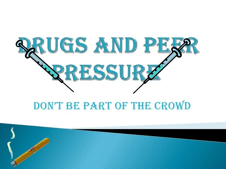 Drugs and Peer Pressure <br />DON'T be part of the crowd<br />