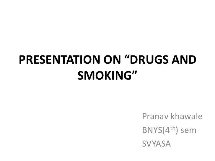 "PRESENTATION ON ""DRUGS AND         SMOKING""                  Pranav khawale                  BNYS(4th) sem                ..."