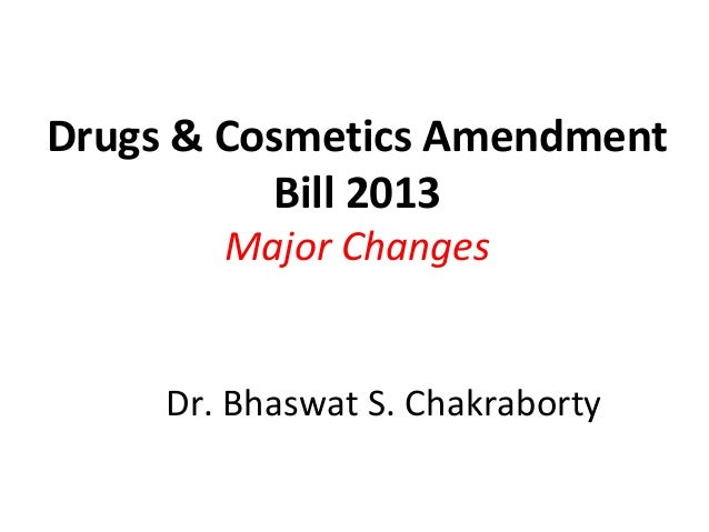 Drugs & Cosmetics Amendment Bill 2013 Major Changes  Dr. Bhaswat S. Chakraborty