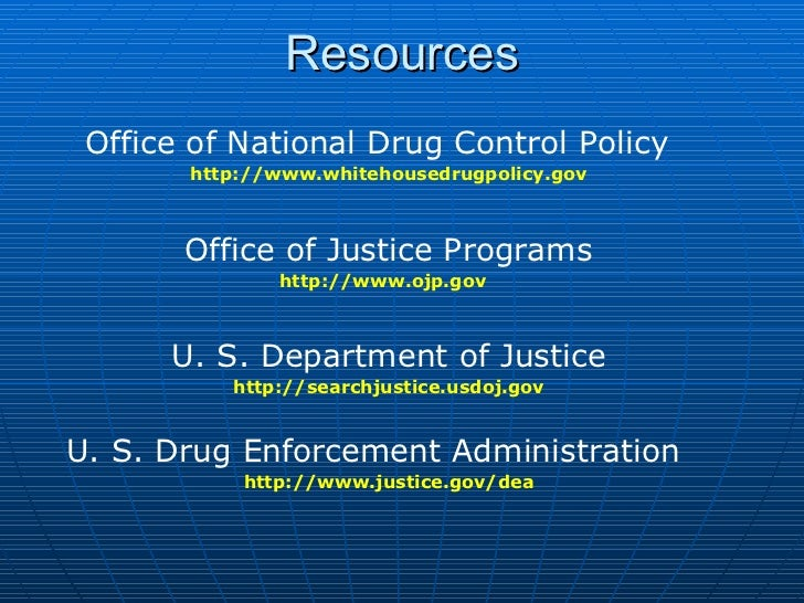 Resources <ul><li>Office of National Drug Control Policy  </li></ul><ul><li>http://www.whitehousedrugpolicy.gov </li></ul>...