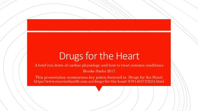 Drugs for the Heart A brief run down of cardiac physiology and how to treat common conditions Brooke Sachs 2017 This prese...
