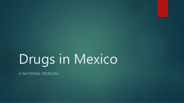 Drugs in Mexico A NATIONAL PROBLEM
