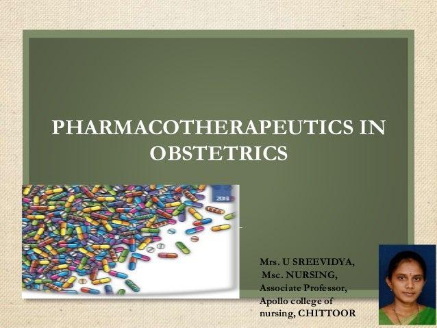 PHARMACOTHERAPEUTICS IN OBSTETRICS Mrs. U SREEVIDYA, Msc. NURSING, Associate Professor, Apollo college of nursing, CHITTOOR