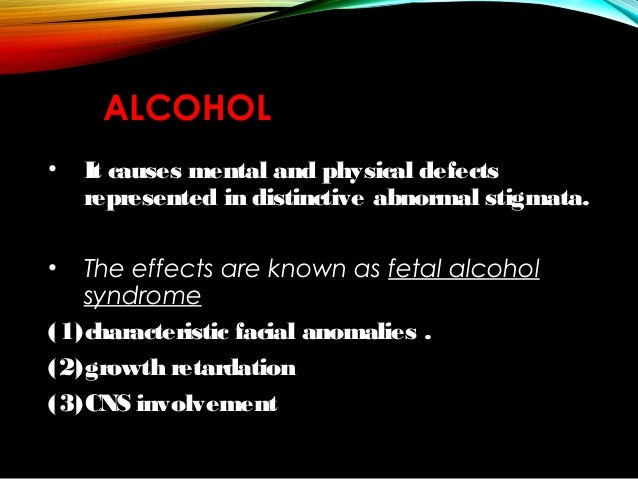 ALCOHOL •  It causes mental and physical defects represented in distinctive abnormal stigmata.  The effects are known as f...