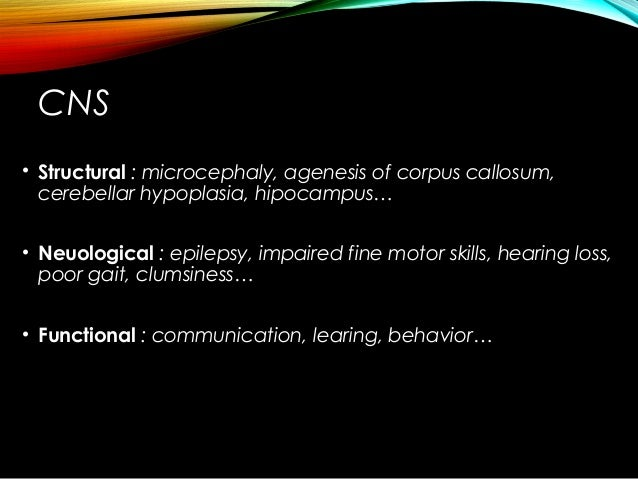 CNS • Structural : microcephaly, agenesis of corpus callosum, cerebellar hypoplasia, hipocampus… • Neuological : epilepsy,...